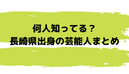 長崎出身の芸能人│俳優・女優・歌手からスポーツ選手まで一気見!
