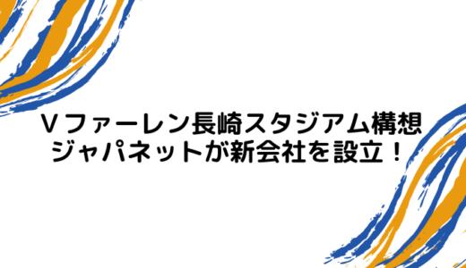 Vファーレン長崎スタジアム構想│ジャパネットが新会社を設立!