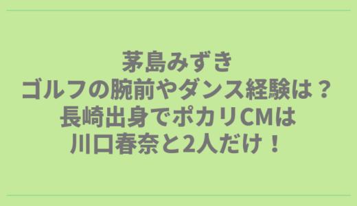 茅島みずきのゴルフの腕前やダンス経験は?長崎出身でポカリCMは川口春奈ぶり!