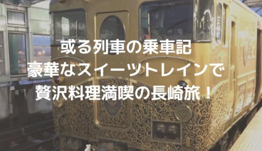 或る列車の乗車記│豪華なスイーツトレインで贅沢料理満喫の長崎旅!