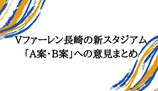 Vファーレン長崎の新スタジアム「A案・B案」への意見まとめ
