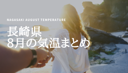 長崎県の8月の気温まとめ!昼間は真夏日が続く厳しい暑さが特徴で熱中症対策は必須!