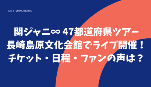 【47都道府県ツアー】関ジャニ∞が長崎島原文化会館でライブ開催!チケット・日程・ファンの声は?