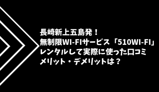 【長崎発】510WiFiをレンタルして実際に使った口コミ!メリット・デメリットは?